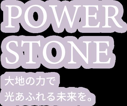 POWER STONE 大地の力で光あふれる未来を。